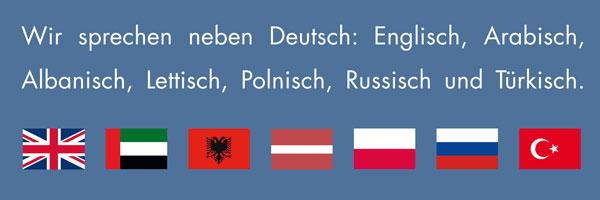 Wir sprechen Deutsch, Englisch, Albanisch, Arabisch, Lettisch, Polnisch, Russisch und Türkisch.